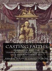 Casting Faiths Imperialism and the Transformation of Religion in East and Southeast Asia,0230221580,9780230221581