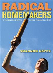 Radical Homemakers Reclaiming Domesticity from a Consumer Culture,0979439116,9780979439117