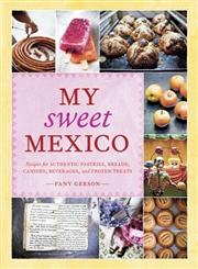 My Sweet Mexico Recipes for Authentic Pastries, Breads, Candies, Beverages, and Frozen Treats,1580089941,9781580089944