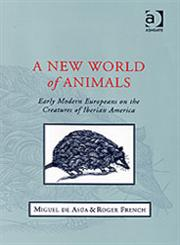 A New World of Animals Early Modern Europeans on the Creatures of Iberian America,0754607798,9780754607793