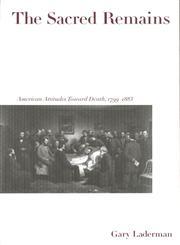 The Sacred Remains American Attitudes Toward Death, 1799-1883,0300078684,9780300078688