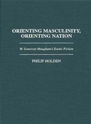 Orienting Masculinity, Orienting Nation W. Somerset Maugham's Exotic Fiction,0313298122,9780313298127