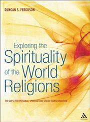 Exploring the Spirituality of the World Religions The Quest for Personal, Spiritual and Social Transformation 1st Edition,1441146458,9781441146458