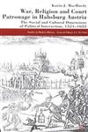 War, Religion and Court Patronage in Habsburg Austria The Social and Cultural Dimensions of Political Interaction, 1521-1622,0333572416,9780333572412