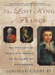 The Lost King of France How DNA Solved the Mystery of the Murdered Son of Louis XVI and Marie Antoinette,0312320299,9780312320294