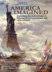 America Imagined Explaining The United States In Nineteenth-Century Europe And Latin America,1137018976,9781137018977