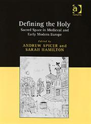 Defining the Holy Sacred Space in Medieval and Early Modern Europe,0754651940,9780754651949
