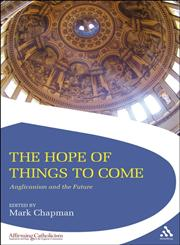 Hope of Things to Come Anglicanism and the Future 1st Edition,1441109757,9781441109750