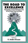 The Road to Excellence The Acquisition of Expert Performance in the Arts and Sciences, Sports, and Games,0805822321,9780805822328