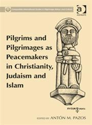 Pilgrims and Pilgrimages as Peacemakers in Christianity, Judaism and Islam,1409468267,9781409468264