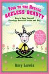Yoga to the Rescue Ageless Beauty : How to Keep Yourself Glowingly Beautiful Inside and Out!,1402784155,9781402784156