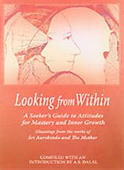 Looking from Within A Seeker's Guide to Attitudes for Mastery and Inner Growth : Gleanings from the Works of Sri Aurobindo and the Mother 5th Impression,817058406X,9788170584063