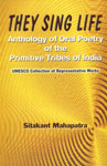 They Sing Life Anthology of Oral Poetry of the Primitive Tribes of India UNESCO Collection of Representative Works 1st Edition,8121004071,9788121004077