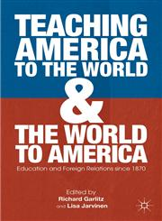 Teaching America To The World And The World To America Education And Foreign Relations Since 1870,023033945X,9780230339453