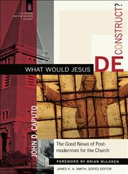 What Would Jesus Deconstruct? The Good News of Postmodernism for the Church,0801031362,9780801031366