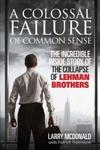 A Colossal Failure of Common Sense : The Incredible Inside Story of the Collapse of Lehman Brothers The Inside Story of the Collapse of Lehman Brothers,0091936152,9780091936150