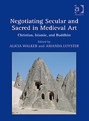 Negotiating Secular and Sacred in Medieval Art Christian, Islamic, and Buddhist,0754663272,9780754663270