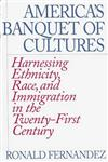 America's Banquet of Cultures Harnessing Ethnicity, Race, and Immigration in the Twenty-First Century,027595871X,9780275958718