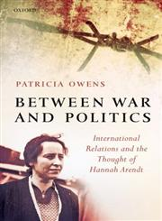 Between War and Politics International Relations and the Thought of Hannah Arendt,0199299366,9780199299362