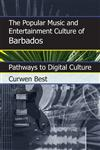 The Popular Music and Entertainment Culture of Barbados Pathways to Digital Culture,081087749X,9780810877498