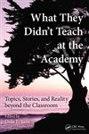 What They Didn't Teach at the Academy Topics, Stories, and Reality Beyond the Classroom 1st Edition,1439869197,9781439869192