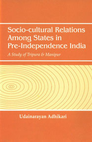 Socio-Cultural Relations Among States in Pre-Independence India A Study of Tripura & Manipur,8183702325,9788183702324