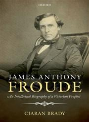 James Anthony Froude An Intellectual Biography of a Victorian Prophet,0199668035,9780199668038