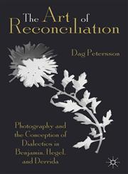 The Art Of Reconciliation Photography And The Conception Of Dialectics In Benjamin, Hegel And Derrida,1137029935,9781137029935