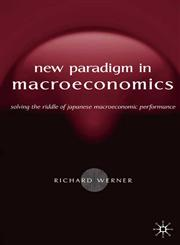 The New Paradigm in Macroeconomics Solving the Riddle of Japanese Macroeconomic Performance,1403920745,9781403920744