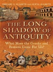 The Long Shadow of Antiquity What Have the Greeks and Romans Done for US? 1st Edition,144116247X,9781441162472
