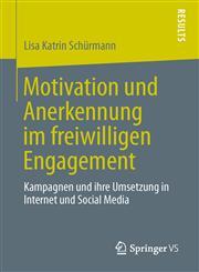 Motivation Und Anerkennung Im Freiwilligen Engagement Kampagnen Und Ihre Umsetzung in Internet Und Social Media,365801752X,9783658017521