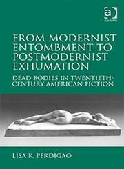 From Modernist Entombment to Postmodernist Exhumation Dead Bodies in Twentieth-Century American Fiction,0754667170,9780754667179
