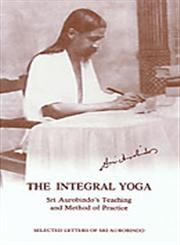 The Integral Yoga Sri Aurobindo's Teaching and Method of Practice : Selected Letters of Sri Aurobindo 2nd Impression,817058308X,9788170583080