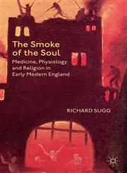 The Smoke Of The Soul Medicine, Physiology And Religion In Early Modern England,1137345594,9781137345592