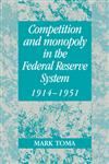 Competition and Monopoly in the Federal Reserve System, 1914–1951 A Microeconomic Approach to Monetary History,0521562589,9780521562584