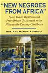 """""""New Negroes from Africa"""" Slave Trade Abolition and Free African Settlement in the Nineteenth-Century Caribbean,0253218276,9780253218278"""