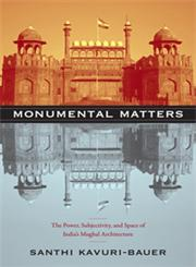 Monumental Matters The Power, Subjectivity, and Space of India's Mughal Architecture,0822349221,9780822349228