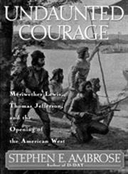 Undaunted Courage Meriwether Lewis, Thomas Jefferson, and the Opening of the American West,0684811073,9780684811079