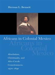 Africans in Colonial Mexico Absolutism, Christianity, and Afro-Creole Consciousness, 1570-1640,025321775X,9780253217752
