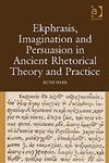 Ekphrasis, Imagination and Persuasion in Ancient Rhetorical Theory and Practice,0754661253,9780754661252