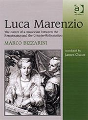 Luca Marenzio The Career of a Musician Between the Renaissance and the Counter-Reformation,0754605167,9780754605164