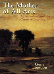 The Mother of All Arts Agrarianism and the Creative Impulse,0813124433,9780813124438