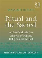 Ritual and the Sacred A Neo-Durkheimian Analysis of Politics, Religion and the Self,0754676404,9780754676409