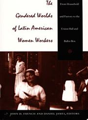 The Gendered Worlds of Latin American Women Workers From Household and Factory to the Union Hall and Ballot Box,0822319969,9780822319962