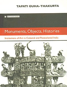 Monuments, Objects, Histories Institutions of Art in Colonial and Postcolonial India 1st Edition,8178241870,9788178241876