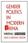 Gender Politics in Modern China Writing and Feminism,0822313898,9780822313892