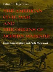 The American Civil War and the Origins of Modern Warfare Ideas, Organization, and Field Command,0253207150,9780253207159