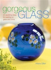 Gorgeous Glass 20 Sparkling Ideas for Painting on Glass & China,1600610064,9781600610066