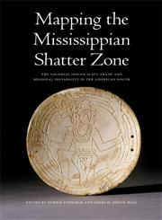 Mapping the Mississippian Shatter Zone The Colonial Indian Slave Trade and Regional Instability in the American South,0803217595,9780803217591