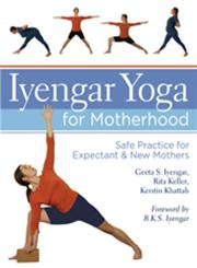 Iyengar Yoga for Motherhood: Safe Practice for Expectant & New Mothers,1402726899,9781402726897